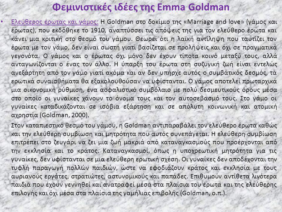 Φεμινιστικές ιδέες της Emma Goldman Ελεύθερος έρωτας και γάμος: Η Goldman στο δοκίμιο της «Marriage and love» (γάμος και έρωτας), που εκδόθηκε το 1910, αναπτύσσει τις απόψεις της για τον ελεύθερο έρωτα και κάνει μια κριτική στο θεσμό του γάμου.