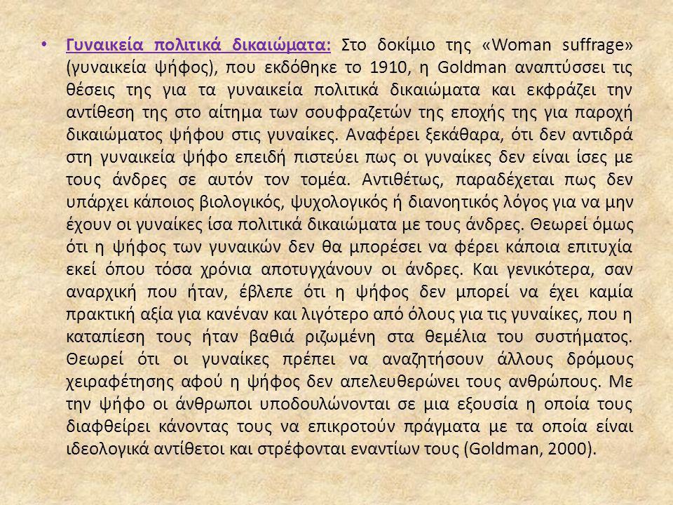 Γυναικεία πολιτικά δικαιώματα: Στο δοκίμιο της «Woman suffrage» (γυναικεία ψήφος), που εκδόθηκε το 1910, η Goldman αναπτύσσει τις θέσεις της για τα γυναικεία πολιτικά δικαιώματα και εκφράζει την αντίθεση της στο αίτημα των σουφραζετών της εποχής της για παροχή δικαιώματος ψήφου στις γυναίκες.