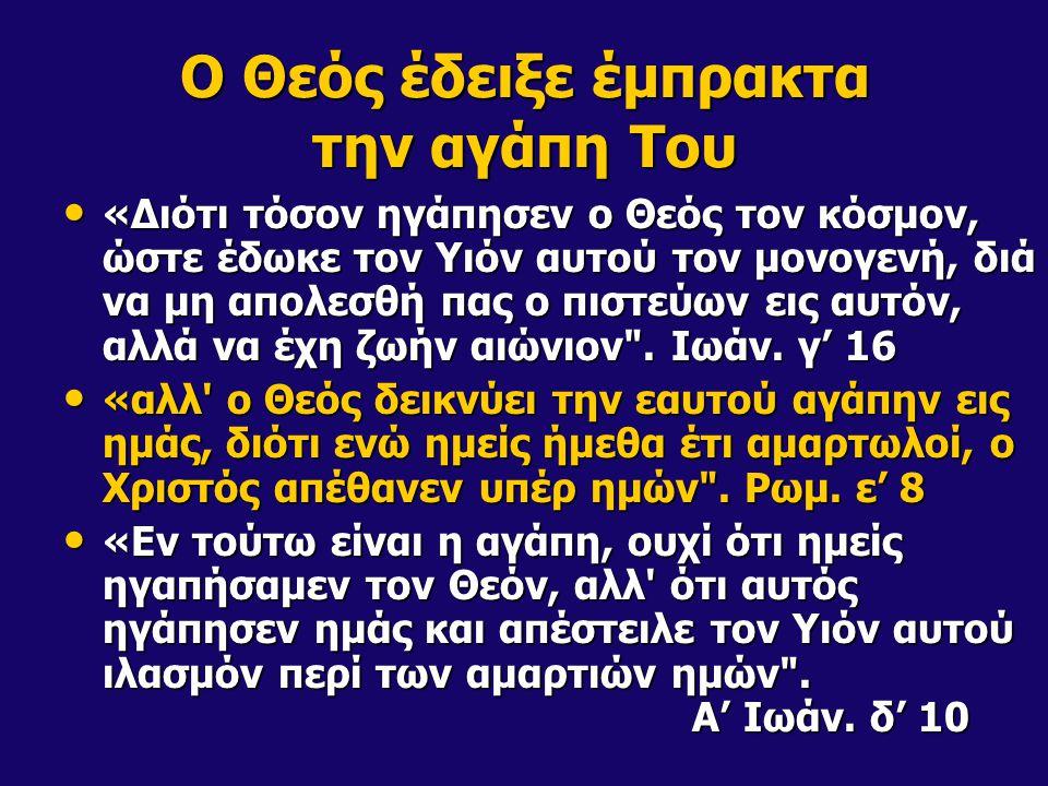 Ο Θεός έδειξε έμπρακτα την αγάπη Του «Διότι τόσον ηγάπησεν ο Θεός τον κόσμον, ώστε έδωκε τον Υιόν αυτού τον μονογενή, διά να μη απολεσθή πας ο πιστεύω