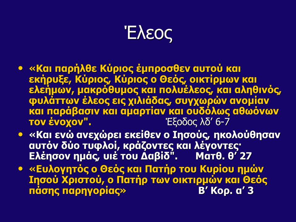 Έλεος «Και παρήλθε Κύριος έμπροσθεν αυτού και εκήρυξε, Κύριος, Κύριος ο Θεός, οικτίρμων και ελεήμων, μακρόθυμος και πολυέλεος, και αληθινός, φυλάττων