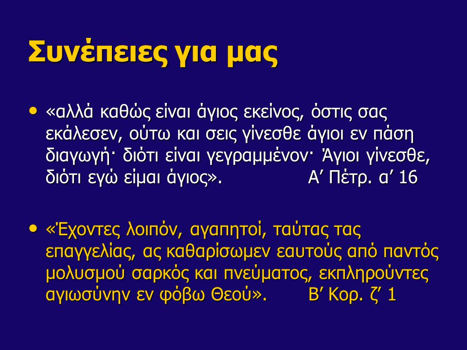 Συνέπειες για μας «αλλά καθώς είναι άγιος εκείνος, όστις σας εκάλεσεν, ούτω και σεις γίνεσθε άγιοι εν πάση διαγωγή· διότι είναι γεγραμμένον· Άγιοι γίν