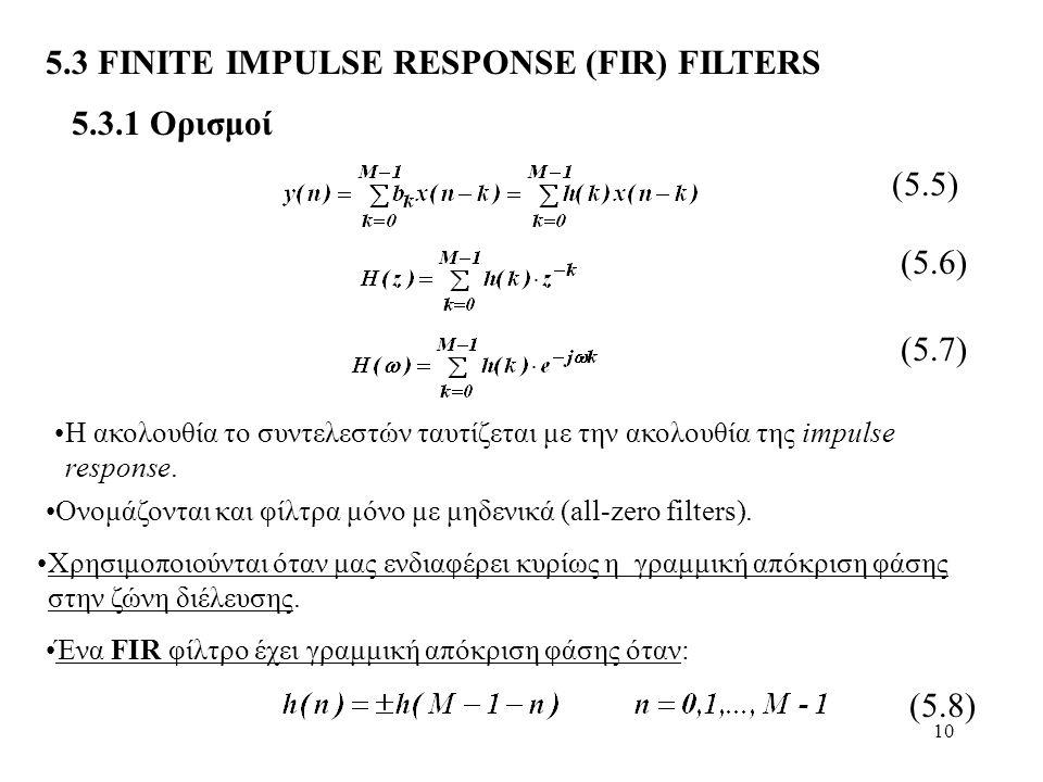 10 5.3 FINITE IMPULSE RESPONSE (FIR) FILTERS Η ακολουθία το συντελεστών ταυτίζεται με την ακολουθία της impulse response. Χρησιμοποιούνται όταν μας εν