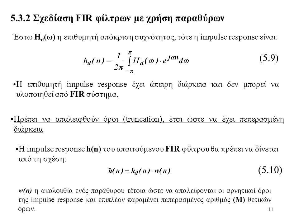 11 5.3.2 Σχεδίαση FIR φίλτρων με χρήση παραθύρων Έστω H d (ω) η επιθυμητή απόκριση συχνότητας, τότε η impulse response είναι: H επιθυμητή impulse resp