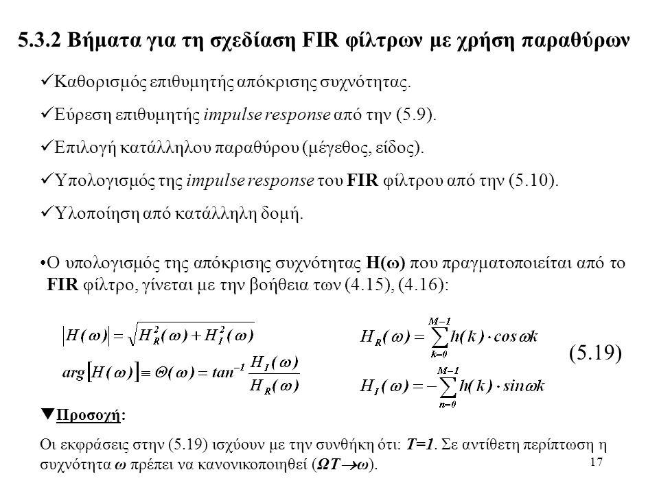 17 5.3.2 Βήματα για τη σχεδίαση FIR φίλτρων με χρήση παραθύρων Καθορισμός επιθυμητής απόκρισης συχνότητας. Εύρεση επιθυμητής impulse response από την