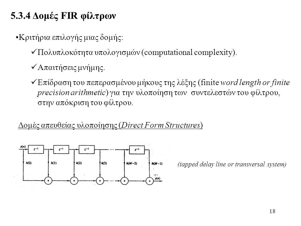 18 5.3.4 Δομές FIR φίλτρων Δομές απευθείας υλοποίησης (Direct Form Structures) (tapped delay line or transversal system) Κριτήρια επιλογής μιας δομής: