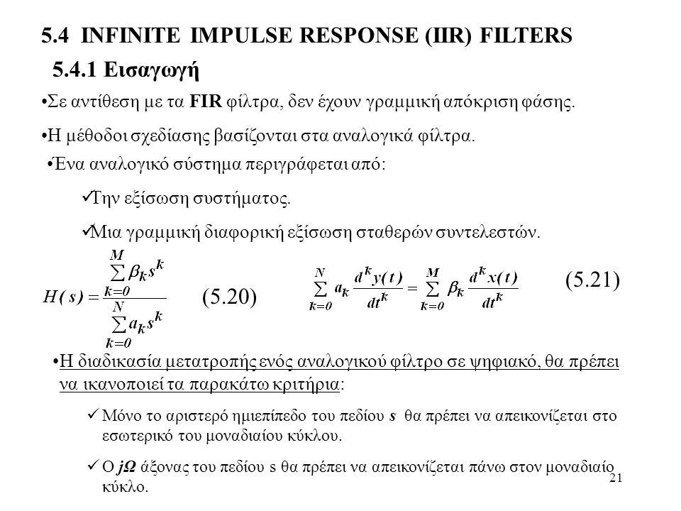 21 5.4.1 Εισαγωγή 5.4 ΙΝFINITE IMPULSE RESPONSE (ΙIR) FILTERS Σε αντίθεση με τα FIR φίλτρα, δεν έχουν γραμμική απόκριση φάσης. Η μέθοδοι σχεδίασης βασ