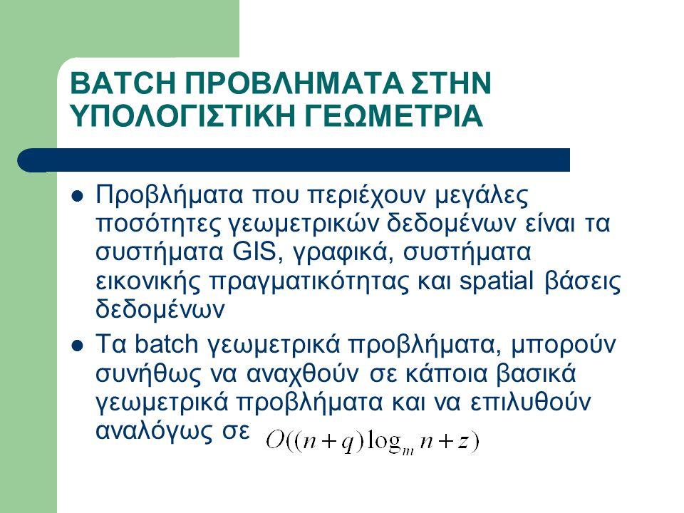 BATCH ΠΡΟΒΛΗΜΑΤΑ ΣΤΗΝ ΥΠΟΛΟΓΙΣΤΙΚΗ ΓΕΩΜΕΤΡΙΑ Προβλήματα που περιέχουν μεγάλες ποσότητες γεωμετρικών δεδομένων είναι τα συστήματα GIS, γραφικά, συστήματα εικονικής πραγματικότητας και spatial βάσεις δεδομένων Τα batch γεωμετρικά προβλήματα, μπορούν συνήθως να αναχθούν σε κάποια βασικά γεωμετρικά προβλήματα και να επιλυθούν αναλόγως σε