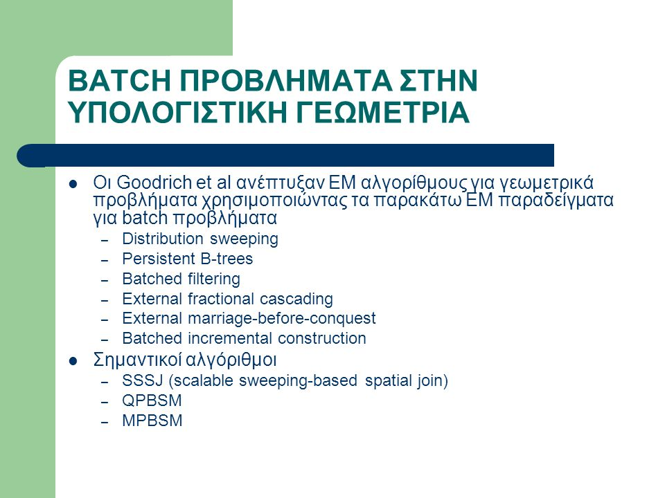 BATCH ΠΡΟΒΛΗΜΑΤΑ ΣΤΗΝ ΥΠΟΛΟΓΙΣΤΙΚΗ ΓΕΩΜΕΤΡΙΑ Οι Goodrich et al ανέπτυξαν ΕΜ αλγορίθμους για γεωμετρικά προβλήματα χρησιμοποιώντας τα παρακάτω ΕΜ παραδείγματα για batch προβλήματα – Distribution sweeping – Persistent B-trees – Batched filtering – External fractional cascading – External marriage-before-conquest – Batched incremental construction Σημαντικοί αλγόριθμοι – SSSJ (scalable sweeping-based spatial join) – QPBSM – MPBSM