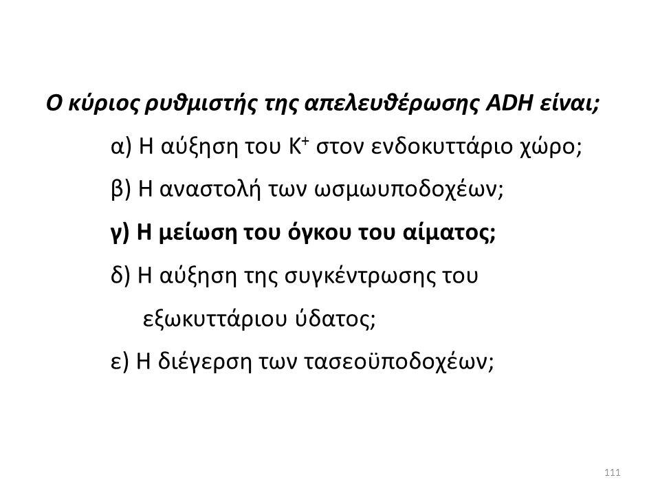 110 Ο κύριος ρυθμιστής της απελευθέρωσης ADH είναι; α) Η αύξηση του Κ + στον ενδοκυττάριο χώρο; β) Η αναστολή των ωσμωυποδοχέων; γ) Η μείωση του όγκου