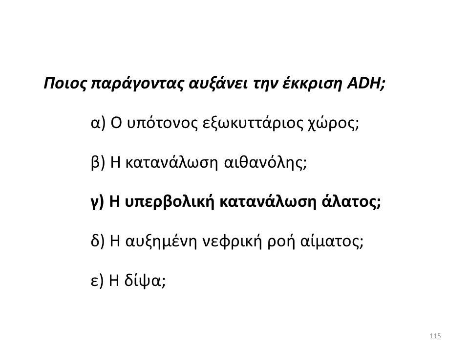 114 Ποιος παράγοντας αυξάνει την έκκριση ADH; α) Ο υπότονος εξωκυττάριος χώρος; β) Η κατανάλωση αιθανόλης; γ) Η υπερβολική κατανάλωση άλατος; δ) Η αυξ