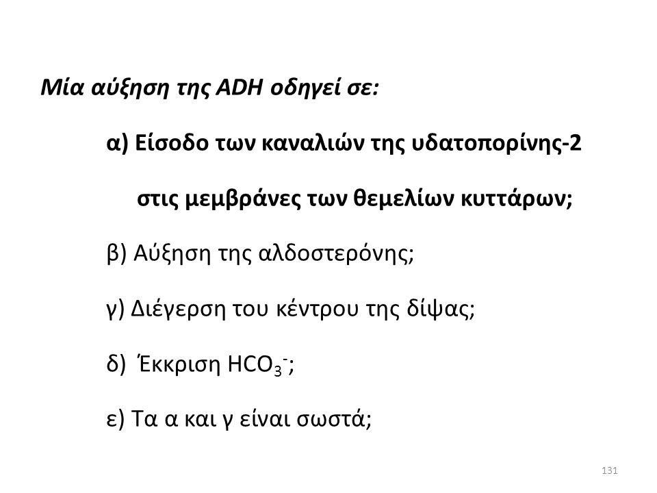 130 Μία αύξηση της ADH οδηγεί σε: α) Είσοδο των καναλιών της υδατοπορίνης-2 στις μεμβράνες των θεμελίων κυττάρων; β) Αύξηση της αλδοστερόνης; γ) Διέγε
