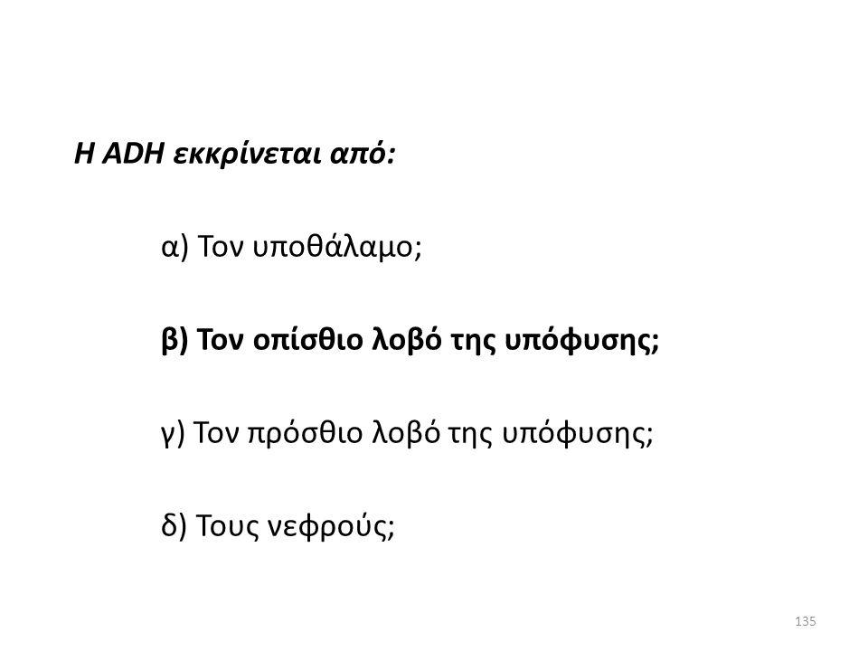 134 Η ADH εκκρίνεται από: α) Τον υποθάλαμο; β) Τον οπίσθιο λοβό της υπόφυσης; γ) Τον πρόσθιο λοβό της υπόφυσης; δ) Τους νεφρούς; Πρόβλημα 14