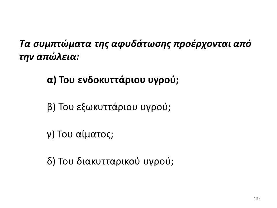 136 Τα συμπτώματα της αφυδάτωσης προέρχονται από την απώλεια: α) Του ενδοκυττάριου ύδατος; β) Του εξωκυττάριου ύδατος; γ) Του αίματος; δ) Του διακυττα