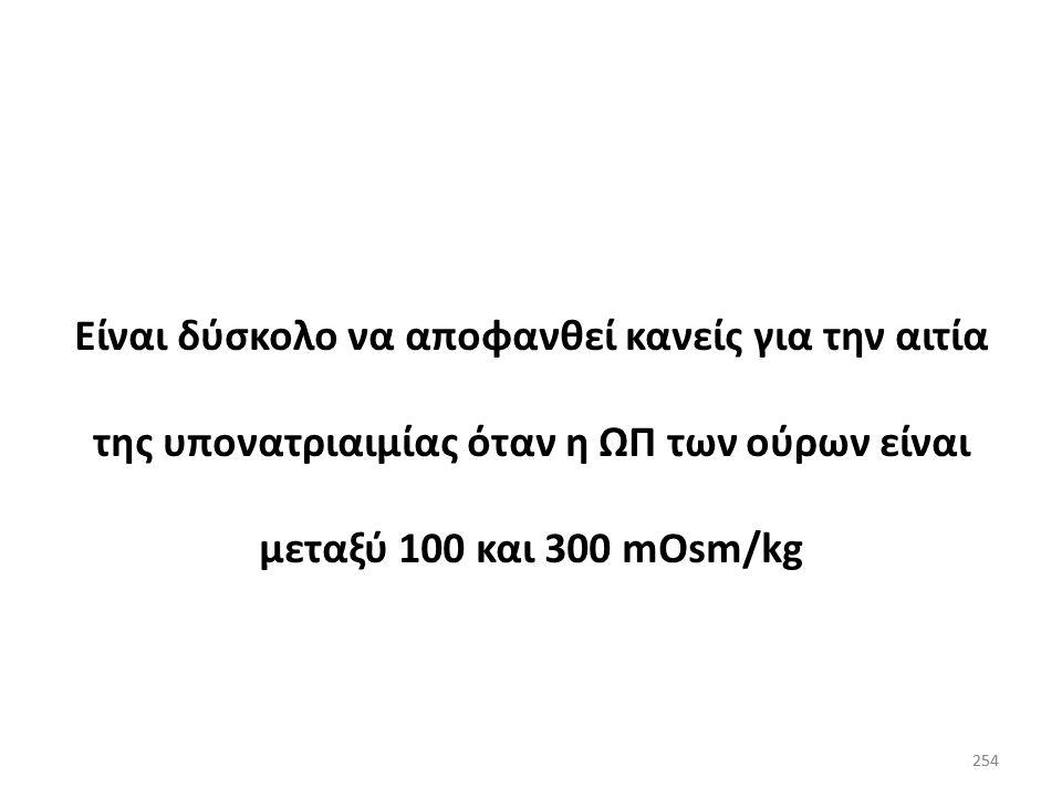253 Υπονατριαιμία με αυξημένη ΩΠ ούρων ΩΠ ούρων>300 mOsm/kg υποδηλώνει αυξημένη συγκέντρωση ADH ορού (στις περιπτώσεις αυτές ο περιορισμός του Η 2 Ο ε