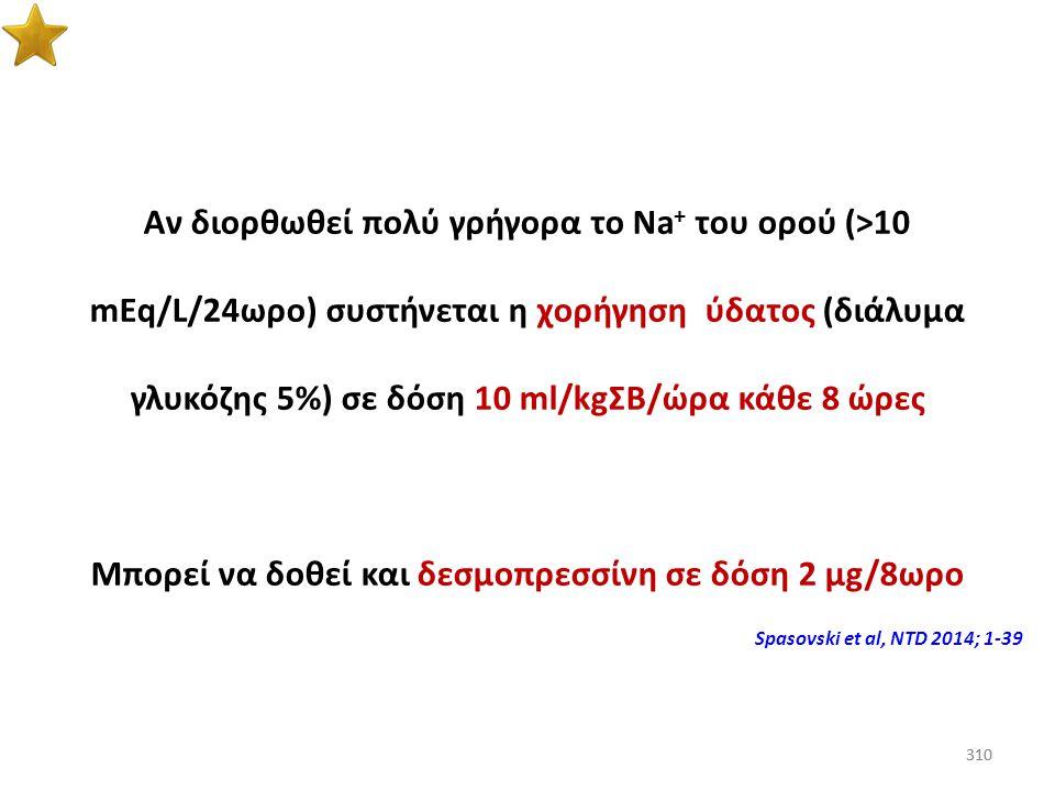 309 Αν δεν βελτιωθούν τα συμπτώματα του ασθενούς μετά από την αύξηση του Na + του ορού κατά 10 mEq/L (ή αν το Na + του ορού φθάσει στα 130 mEq/L), κάτ