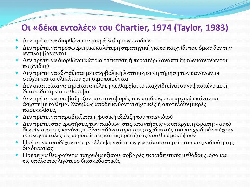 Οι «δέκα εντολές» του Chartier, 1974 (Taylor, 1983) Δεν πρέπει να διορθώνει τα μικρά λάθη των παιδιών Δεν πρέπει να προσφέρει μια καλύτερη στρατηγική για το παιχνίδι που όμως δεν την αντιλαμβάνονται Δεν πρέπει να διορθώνει κάποια επέκταση ή περαιτέρω ανάπτυξη των κανόνων του παιχνιδιού Δεν πρέπει να εξετάζεται με υπερβολική λεπτομέρεια η τήρηση των κανόνων, οι στόχοι και τα υλικά που χρησιμοποιούνται Δεν απαιτείται να τηρείται απόλυτη πειθαρχία: το παιχνίδι είναι συνυφασμένο με τη διασκέδαση και το θόρυβο Δεν πρέπει να υποβαθμίζονται οι αναφορές των παιδιών, που αρχικά φαίνονται άσχετε με το θέμα.
