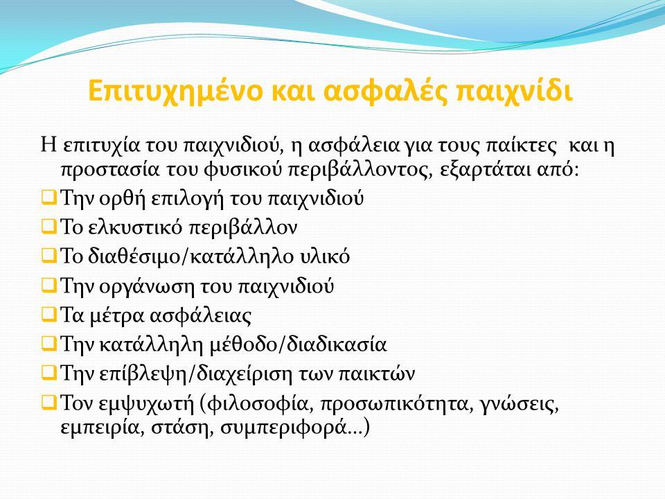 Επιτυχημένο και ασφαλές παιχνίδι Η επιτυχία του παιχνιδιού, η ασφάλεια για τους παίκτες και η προστασία του φυσικού περιβάλλοντος, εξαρτάται από:  Την ορθή επιλογή του παιχνιδιού  Το ελκυστικό περιβάλλον  Το διαθέσιμο/κατάλληλο υλικό  Την οργάνωση του παιχνιδιού  Τα μέτρα ασφάλειας  Την κατάλληλη μέθοδο/διαδικασία  Την επίβλεψη/διαχείριση των παικτών  Τον εμψυχωτή (φιλοσοφία, προσωπικότητα, γνώσεις, εμπειρία, στάση, συμπεριφορά…)