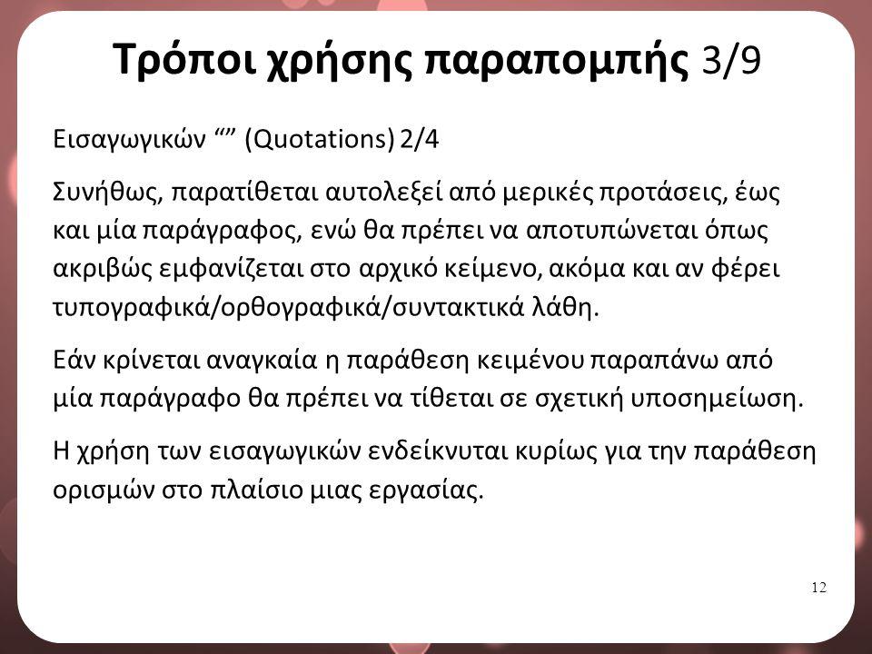 12 Τρόποι χρήσης παραπομπής 3/9 Εισαγωγικών (Quotations) 2/4 Συνήθως, παρατίθεται αυτολεξεί από μερικές προτάσεις, έως και μία παράγραφος, ενώ θα πρέπει να αποτυπώνεται όπως ακριβώς εμφανίζεται στο αρχικό κείμενο, ακόμα και αν φέρει τυπογραφικά/ορθογραφικά/συντακτικά λάθη.