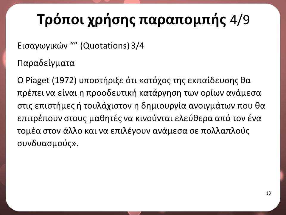 13 Τρόποι χρήσης παραπομπής 4/9 Εισαγωγικών (Quotations) 3/4 Παραδείγματα Ο Piaget (1972) υποστήριξε ότι «στόχος της εκπαίδευσης θα πρέπει να είναι η προοδευτική κατάργηση των ορίων ανάμεσα στις επιστήμες ή τουλάχιστον η δημιουργία ανοιγμάτων που θα επιτρέπουν στους μαθητές να κινούνται ελεύθερα από τον ένα τομέα στον άλλο και να επιλέγουν ανάμεσα σε πολλαπλούς συνδυασμούς».