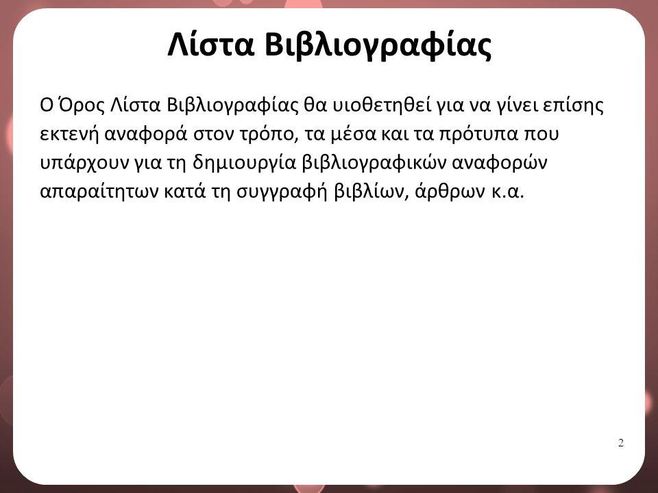 2 Λίστα Βιβλιογραφίας Ο Όρος Λίστα Βιβλιογραφίας θα υιοθετηθεί για να γίνει επίσης εκτενή αναφορά στον τρόπο, τα μέσα και τα πρότυπα που υπάρχουν για τη δημιουργία βιβλιογραφικών αναφορών απαραίτητων κατά τη συγγραφή βιβλίων, άρθρων κ.α.