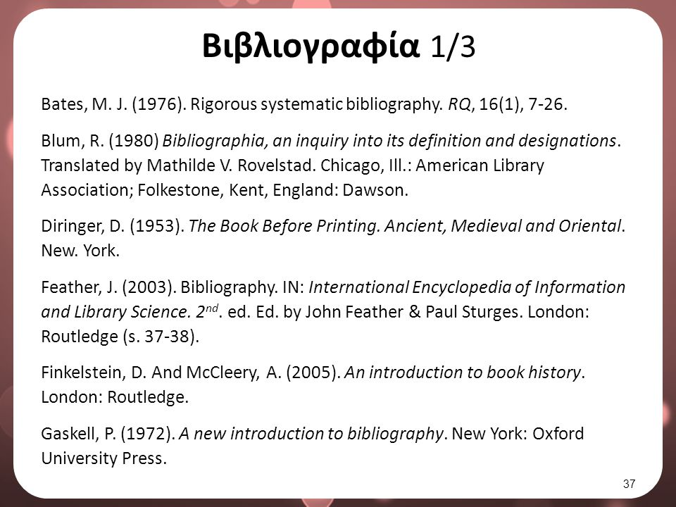 Βιβλιογραφία 1/3 Bates, M. J. (1976). Rigorous systematic bibliography. RQ, 16(1), 7-26. Blum, R. (1980) Bibliographia, an inquiry into its definition