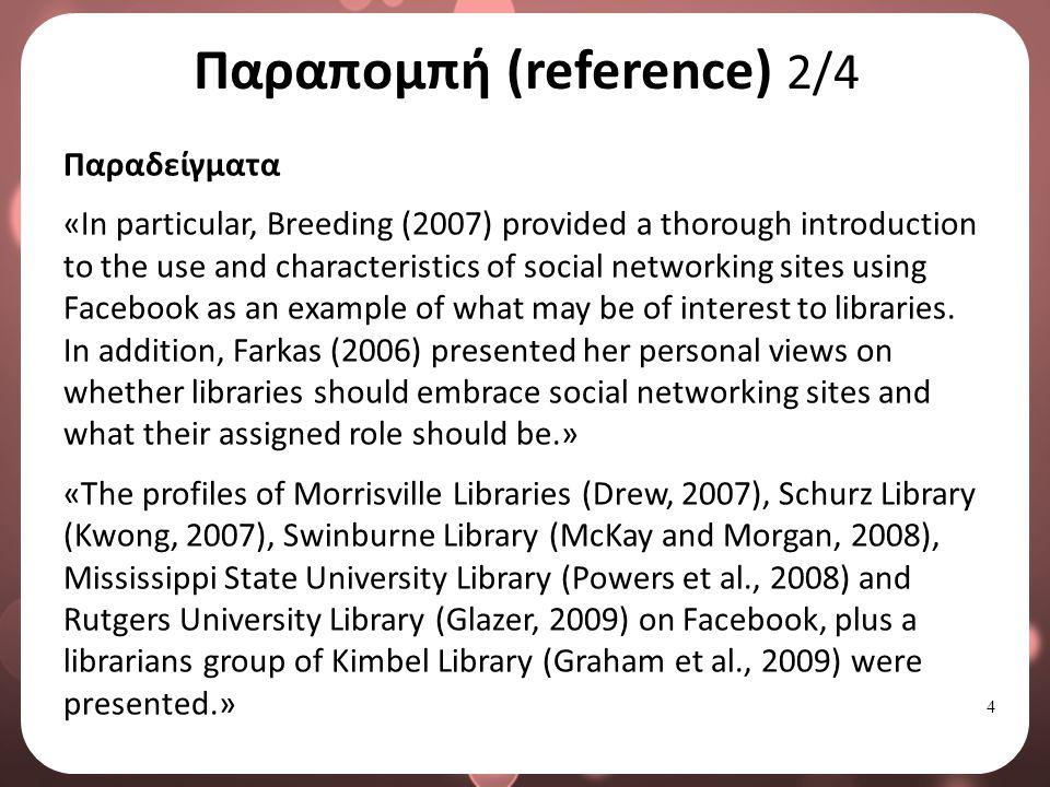 4 Παραπομπή (reference) 2/4 Παραδείγματα «In particular, Breeding (2007) provided a thorough introduction to the use and characteristics of social networking sites using Facebook as an example of what may be of interest to libraries.