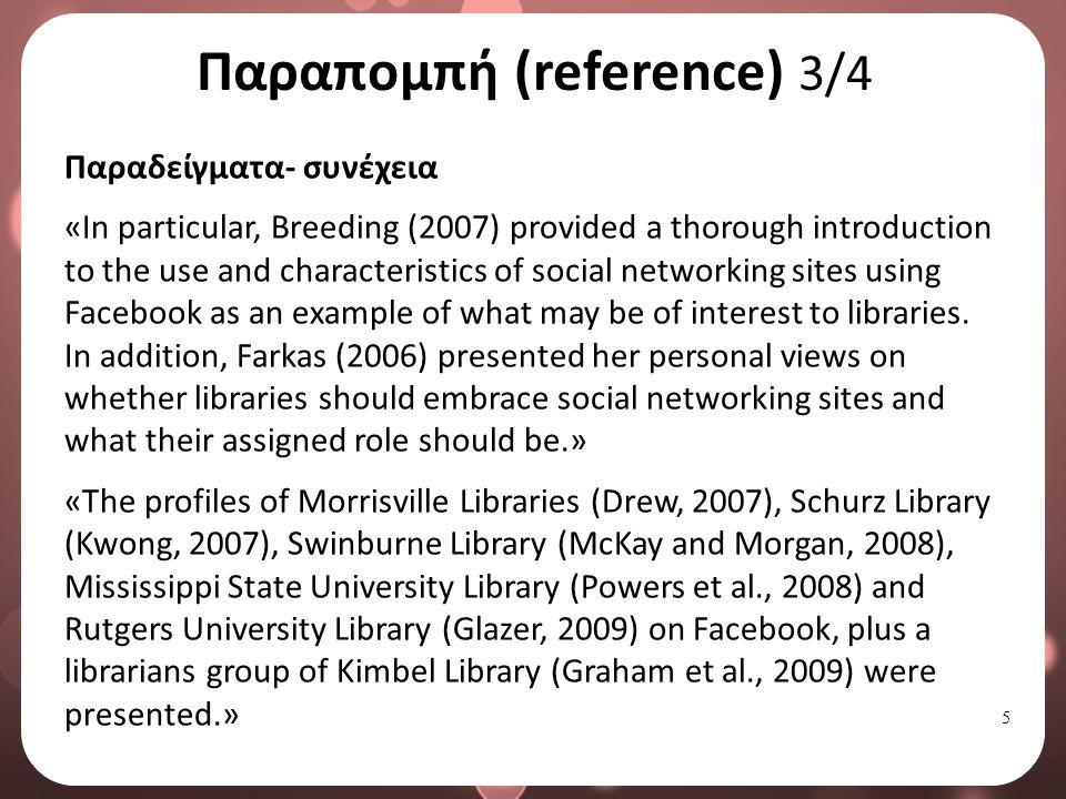 Παραπομπή (reference) 4/4 Παραδείγματα- συνέχεια «Οι βιβλιοθηκονομικές ενώσεις, όπως για παράδειγμα η American Library Association (ALA), η Διεθνής Ομοσπονδία Ενώσεων και Ινστιτούτων Βιβλιοθηκών (IFLA), η Scottish Confederation of the University and Research Libraries (SCURL) εκδίδουν οδηγούς για το προσωπικό των βιβλιοθηκών μελών τους (Κουλικούρδη,2005; IFLA, 2009; SCURL, 2003).