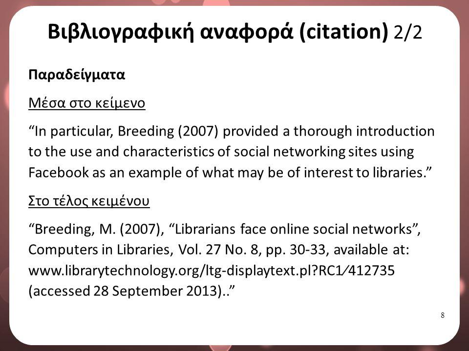 9 Παραπομπή (reference) Ανεξάρτητα με το πρότυπο βιβλιογραφικής παραπομπής που θα υιοθετηθεί, θα πρέπει ο συγγραφέας να προσδιορίσει τη πηγή που χρησιμοποίησε και να αναφέρεται με τέτοιο τρόπο σε αυτήν ώστε να επιτρέπει την άμεση ανάκτηση και πρόσβαση σε αυτήν από τον κάθε ενδιαφερόμενο.