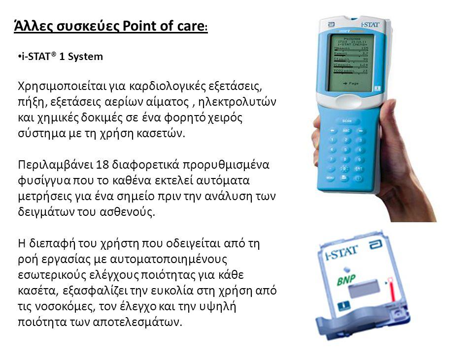Άλλες συσκεύες Point of care : i-STAT® 1 System Χρησιμοποιείται για καρδιολογικές εξετάσεις, πήξη, εξετάσεις αερίων αίματος, ηλεκτρολυτών και χημικές