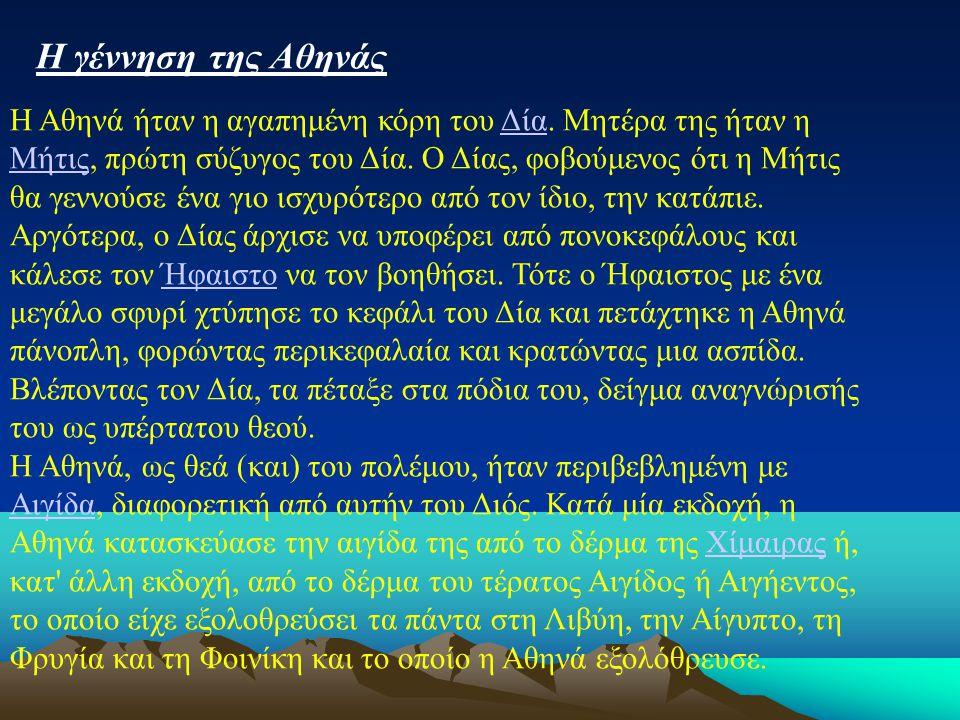 Η Αθηνά ήταν η αγαπημένη κόρη του Δία. Μητέρα της ήταν η Μήτις, πρώτη σύζυγος του Δία. Ο Δίας, φοβούμενος ότι η Μήτις θα γεννούσε ένα γιο ισχυρότερο α