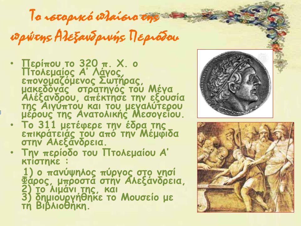 Το ιστορικό πλαίσιο της πρώτης Αλεξανδρινής Περιόδου Περίπου το 320 π. Χ. ο Πτολεμαίος Α' Λάγος, επονομαζόμενος Σωτήρας, μακεδόνας στρατηγός του Μέγα
