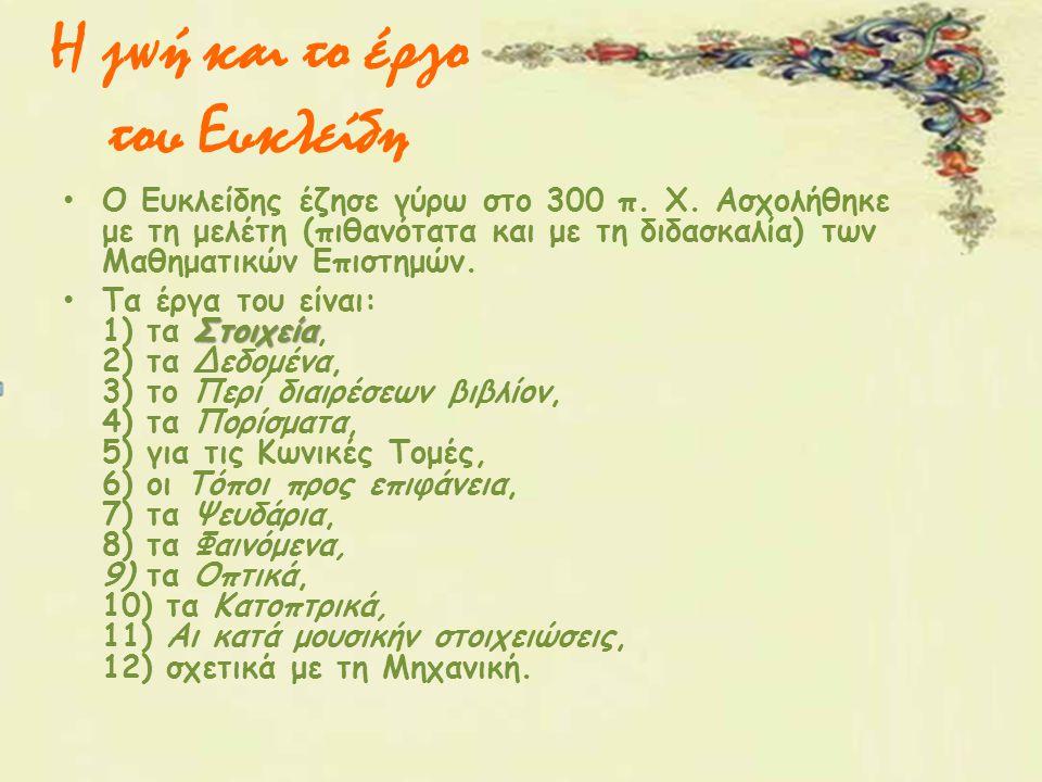 Η ζωή και το έργο του Ευκλείδη Ο Ευκλείδης έζησε γύρω στο 300 π. Χ. Ασχολήθηκε με τη μελέτη (πιθανότατα και με τη διδασκαλία) των Μαθηματικών Επιστημώ