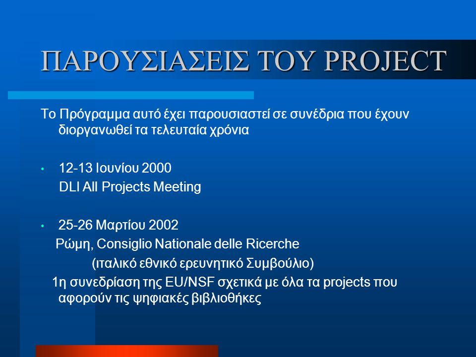 ΠΑΡΟΥΣΙΑΣΕΙΣ ΤΟΥ PROJECT Το Πρόγραμμα αυτό έχει παρουσιαστεί σε συνέδρια που έχουν διοργανωθεί τα τελευταία χρόνια 12-13 Ιουνίου 2000 DLI All Projects Meeting 25-26 Μαρτίου 2002 Ρώμη, Consiglio Nationale delle Ricerche (ιταλικό εθνικό ερευνητικό Συμβούλιο) 1η συνεδρίαση της EU/NSF σχετικά με όλα τα projects που αφορούν τις ψηφιακές βιβλιοθήκες