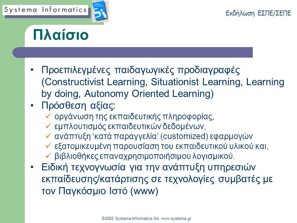 Εκδήλωση ΕΣΠΕ/ΣΕΠΕ ©2002 Systema Informatics SA, www.systema.gr Πλαίσιο Προεπιλεγμένες παιδαγωγικές προδιαγραφές (Constructivist Learning, Situationist Learning, Learning by doing, Autonomy Oriented Learning) Πρόσθεση αξίας: οργάνωση της εκπαιδευτικής πληροφορίας, εμπλουτισμός εκπαιδευτικών δεδομένων, ανάπτυξη 'κατά παραγγελία' (customized) εφαρμογών εξατομικευμένη παρουσίαση του εκπαιδευτικού υλικού και, βιβλιοθήκες επαναχρησιμοποιήσιμου λογισμικού.