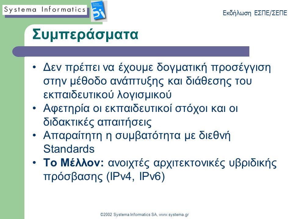 Εκδήλωση ΕΣΠΕ/ΣΕΠΕ ©2002 Systema Informatics SA, www.systema.gr Συμπεράσματα Δεν πρέπει να έχουμε δογματική προσέγγιση στην μέθοδο ανάπτυξης και διάθεσης του εκπαιδευτικού λογισμικού Αφετηρία οι εκπαιδευτικοί στόχοι και οι διδακτικές απαιτήσεις Απαραίτητη η συμβατότητα με διεθνή Standards Το Μέλλον: ανοιχτές αρχιτεκτονικές υβριδικής πρόσβασης (IPv4, IPv6)