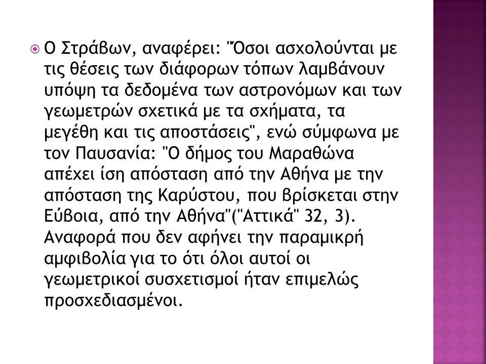  Ο Στράβων, αναφέρει: Όσοι ασχολούνται με τις θέσεις των διάφορων τόπων λαμβάνουν υπόψη τα δεδομένα των αστρονόμων και των γεωμετρών σχετικά με τα σχήματα, τα μεγέθη και τις αποστάσεις , ενώ σύμφωνα με τον Παυσανία: Ο δήμος του Μαραθώνα απέχει ίση απόσταση από την Αθήνα με την απόσταση της Καρύστου, που βρίσκεται στην Εύβοια, από την Αθήνα ( Αττικά 32, 3).