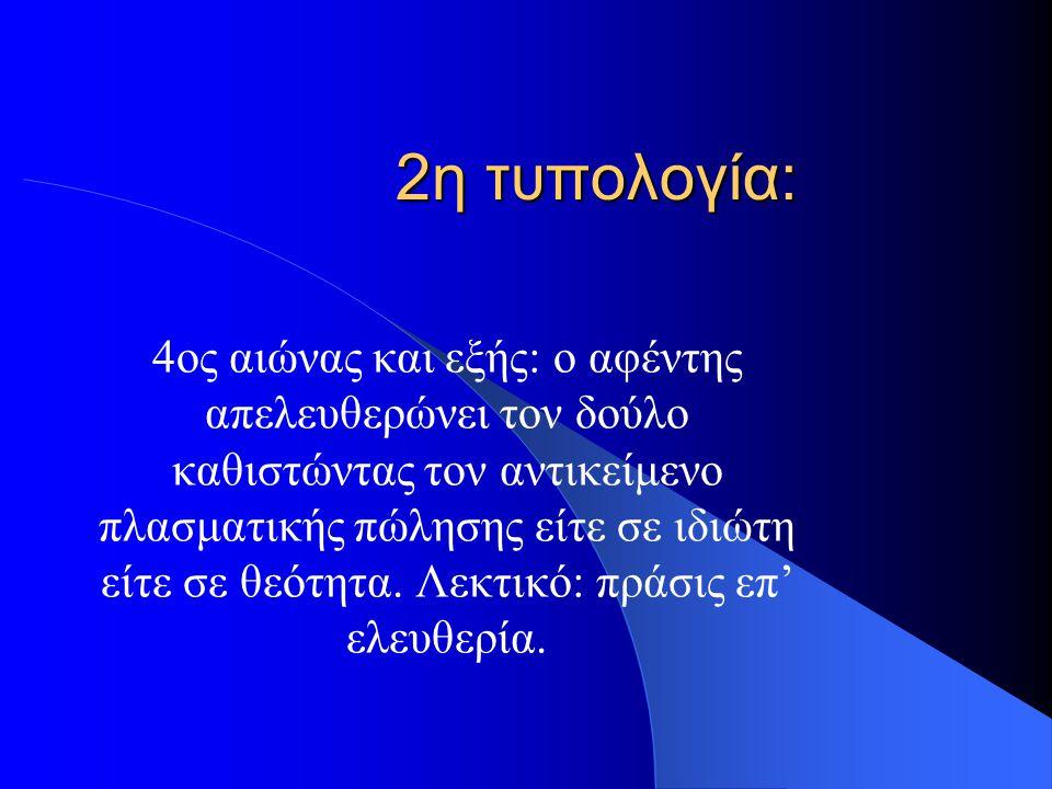2η τυπολογία: 4ος αιώνας και εξής: ο αφέντης απελευθερώνει τον δούλο καθιστώντας τον αντικείμενο πλασματικής πώλησης είτε σε ιδιώτη είτε σε θεότητα. Λ