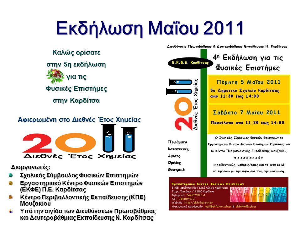 Εκδήλωση Μαΐου 2011 Καλώς ορίσατε στην 5η εκδήλωση στην 5η εκδήλωση για τις Φυσικές Επιστήμες στην Καρδίτσα Αφιερωμένη στο Διεθνές Έτος Χημείας Διοργανωτές: Διοργανωτές: Σχολικός Σύμβουλος Φυσικών Επιστημών Εργαστηριακό Κέντρο Φυσικών Επιστημών (ΕΚΦΕ) Π.Ε.