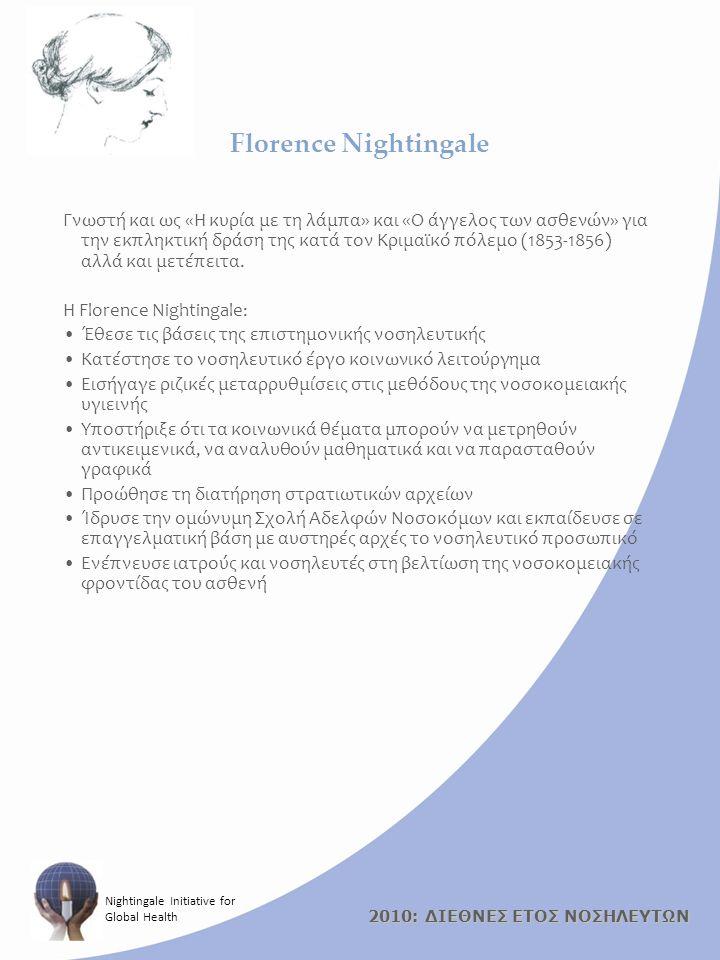 2010: ΔΙΕΘΝΕΣ ΕΤΟΣ ΝΟΣΗΛΕΥΤΩΝ Nightingale Initiative for Global Health Florence Nightingale Γνωστή και ως «Η κυρία με τη λάμπα» και «Ο άγγελος των ασθενών» για την εκπληκτική δράση της κατά τον Κριμαϊκό πόλεμο (1853-1856) αλλά και μετέπειτα.