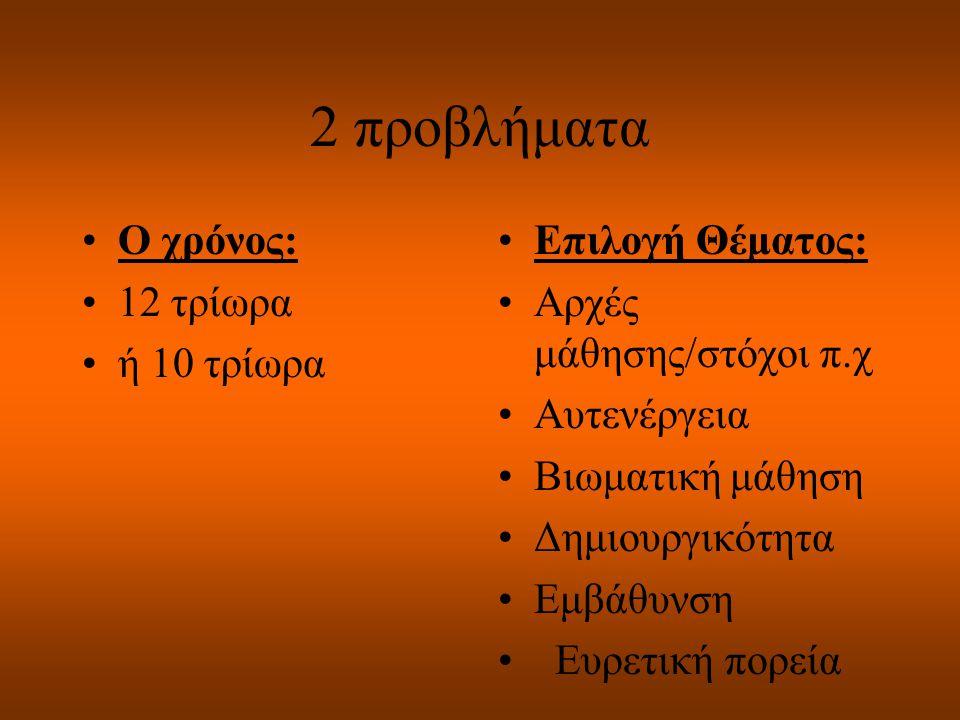 2 προβλήματα Ο χρόνος: 12 τρίωρα ή 10 τρίωρα Επιλογή Θέματος: Αρχές μάθησης/στόχοι π.χ Αυτενέργεια Βιωματική μάθηση Δημιουργικότητα Εμβάθυνση Ευρετική πορεία