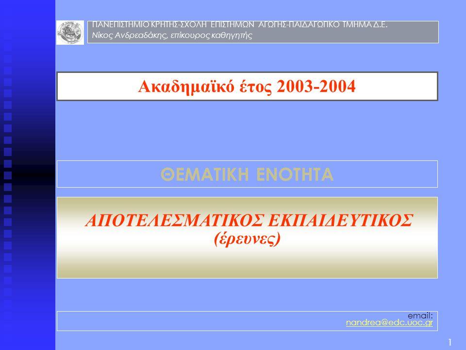 Ακαδημαϊκό έτος 2003-2004 ΘΕΜΑΤΙΚΗ ΕΝΟΤΗΤΑ ΑΠΟΤΕΛΕΣΜΑΤΙΚΟΣ ΕΚΠΑΙΔΕΥΤΙΚΟΣ (έρευνες) email: nandrea@edc.uoc.gr 1 ΠΑΝΕΠΙΣΤΗΜΙΟ ΚΡΗΤΗΣ-ΣΧΟΛΗ ΕΠΙΣΤΗΜΩΝ ΑΓΩ