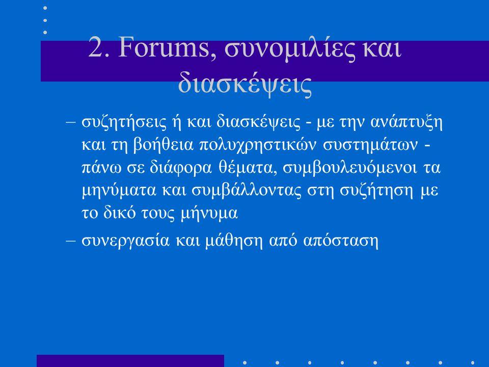 2. Forums, συνομιλίες και διασκέψεις –συζητήσεις ή και διασκέψεις - με την ανάπτυξη και τη βοήθεια πολυχρηστικών συστημάτων - πάνω σε διάφορα θέματα,