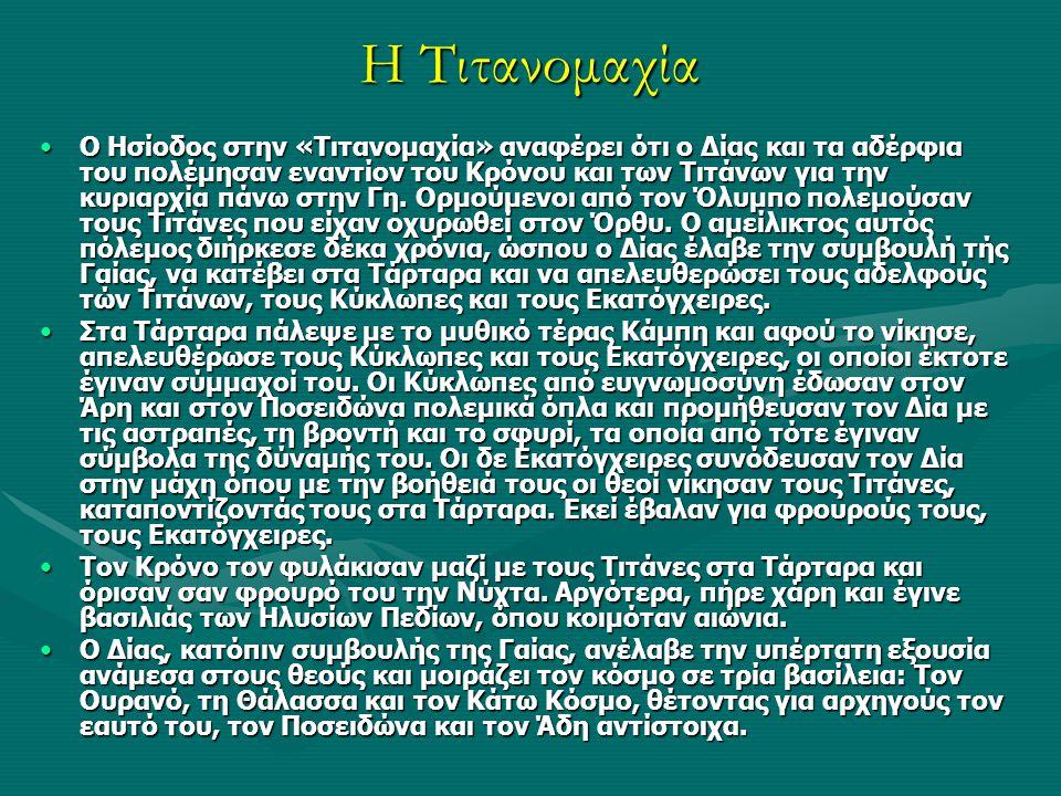 Η Τιτανομαχία Ο Ησίοδος στην «Τιτανομαχία» αναφέρει ότι ο Δίας και τα αδέρφια του πολέμησαν εναντίον του Κρόνου και των Τιτάνων για την κυριαρχία πάνω