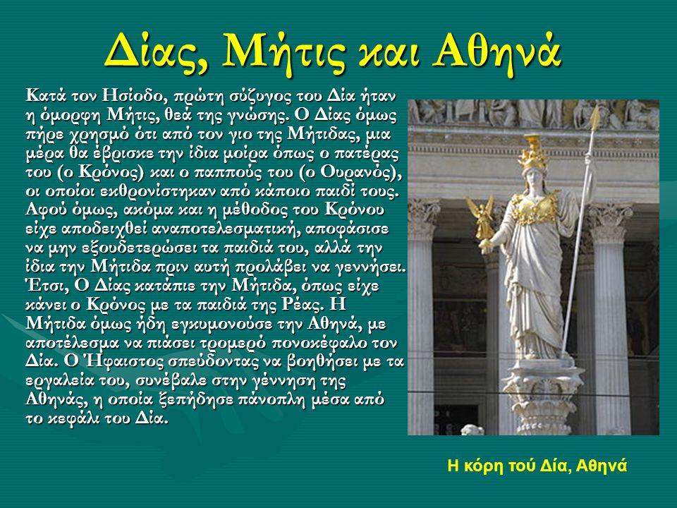 Δίας, Μήτις και Αθηνά Κατά τον Ησίοδο, πρώτη σύζυγος του Δία ήταν η όμορφη Μήτις, θεά της γνώσης. Ο Δίας όμως πήρε χρησμό ότι από τον γιο της Μήτιδας,