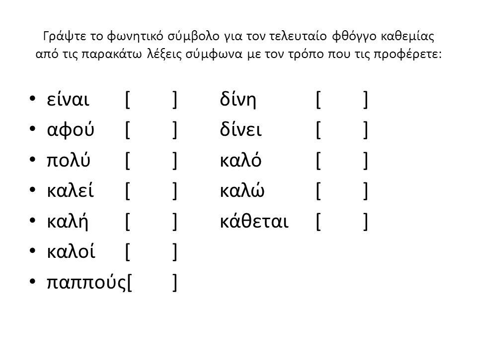Γράψτε το φωνητικό σύμβολο για τον τελευταίο φθόγγο καθεμίας από τις παρακάτω λέξεις σύμφωνα με τον τρόπο που τις προφέρετε: είναι[]δίνη[] αφού[]δίνει