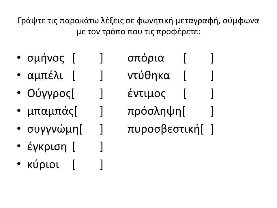 Γράψτε τις παρακάτω λέξεις σε φωνητική μεταγραφή, σύμφωνα με τον τρόπο που τις προφέρετε: σμήνος[]σπόρια[] αμπέλι[]ντύθηκα[] Ούγγρος[]έντιμος[] μπαμπά