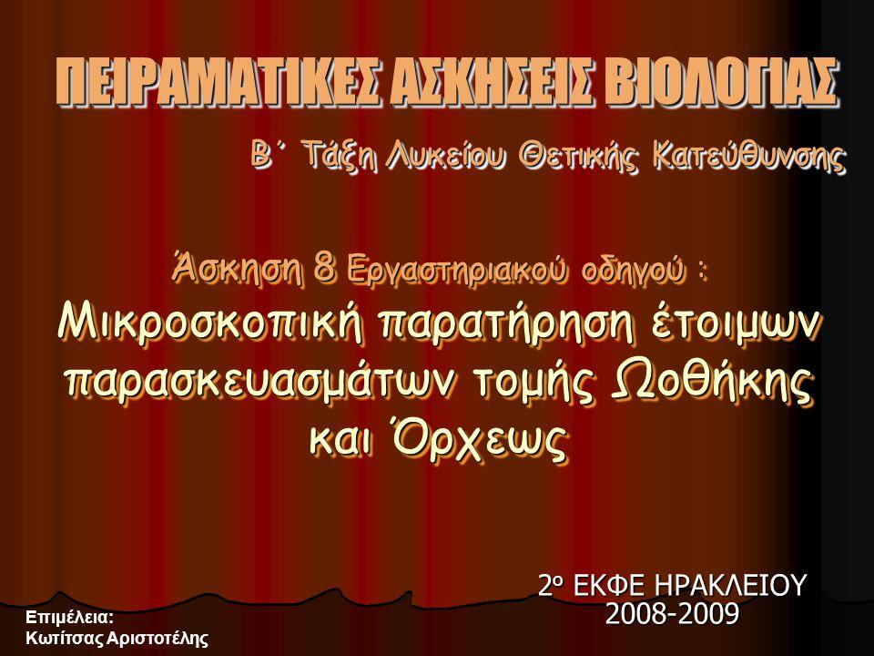 2 ο ΕΚΦΕ ΗΡΑΚΛΕΙΟΥ 2008-2009 Επιμέλεια: Κωτίτσας Αριστοτέλης Β΄ Τάξη Λυκείου Θετικής Κατεύθυνσης ΠΕΙΡΑΜΑΤΙΚΕΣ ΑΣΚΗΣΕΙΣ ΒΙΟΛΟΓΙΑΣ Άσκηση 8 Εργαστηριακού οδηγού : Μικροσκοπική παρατήρηση έτοιμων παρασκευασμάτων τομής Ωοθήκης και Όρχεως