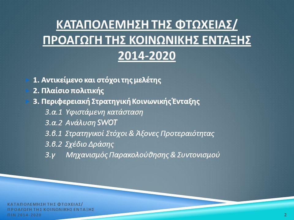 ΚΑΤΑΠΟΛΕΜΗΣΗ ΤΗΣ ΦΤΩΧΕΙΑΣ / ΠΡΟΑΓΩΓΗ ΤΗΣ ΚΟΙΝΩΝΙΚΗΣ ΕΝΤΑΞΗΣ 2014-2020  1. Αντικείμενο και στόχοι της μελέτης  2. Πλαίσιο πολιτικής  3. Περιφερειακή