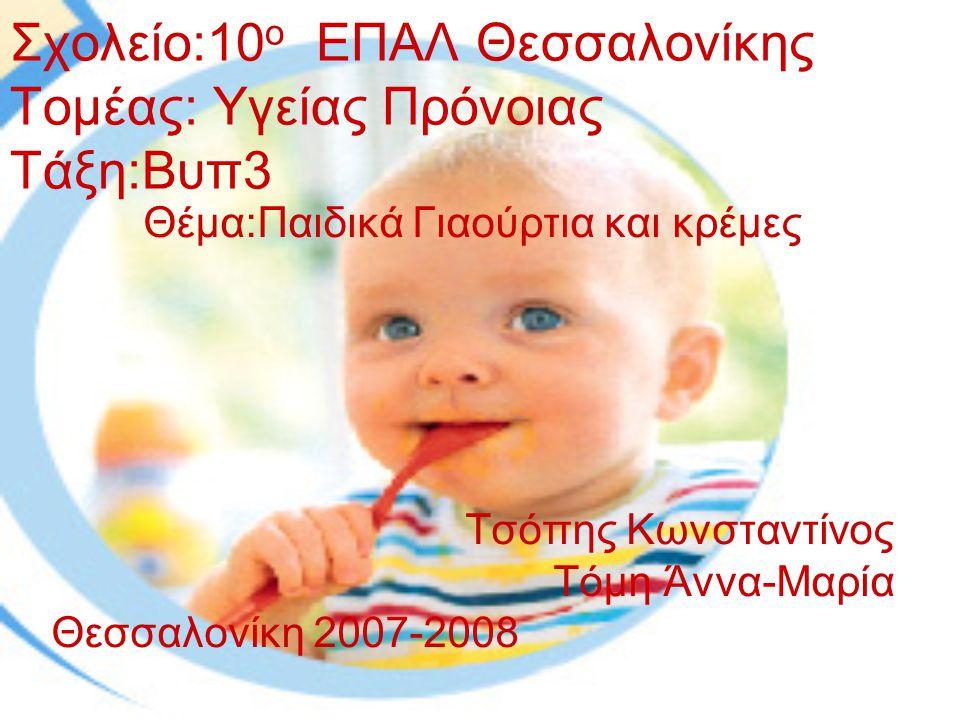 Σχολείο:10 ο ΕΠΑΛ Θεσσαλονίκης Τομέας: Υγείας Πρόνοιας Τάξη:Βυπ3 Θέμα:Παιδικά Γιαούρτια και κρέμες Τσόπης Κωνσταντίνος Τόμη Άννα-Μαρία Θεσσαλονίκη 2007-2008