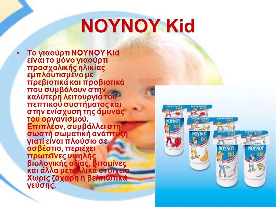 ΝΟΥΝΟΥ Kid Το γιαούρτι ΝΟΥΝΟΥ Kid είναι το μόνο γιαούρτι προσχολικής ηλικίας εμπλουτισμένο με πρεβιοτικά και προβιοτικά που συμβάλουν στην καλύτερη λειτουργία του πεπτικού συστήματος και στην ενίσχυση της άμυνας του οργανισμού.